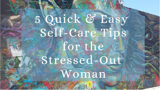 SELF-CARE: 5 Quick and Easy Tips for the Stressed Out Woman
